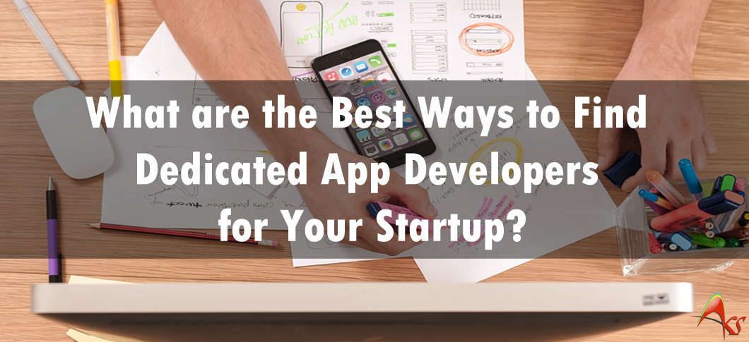 What are the Best Ways to Find Dedicated App Developers for Your Startup